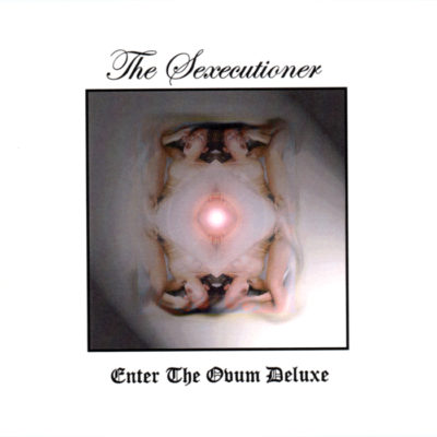The Sexecutioner – Enter The Ovum Deluxe